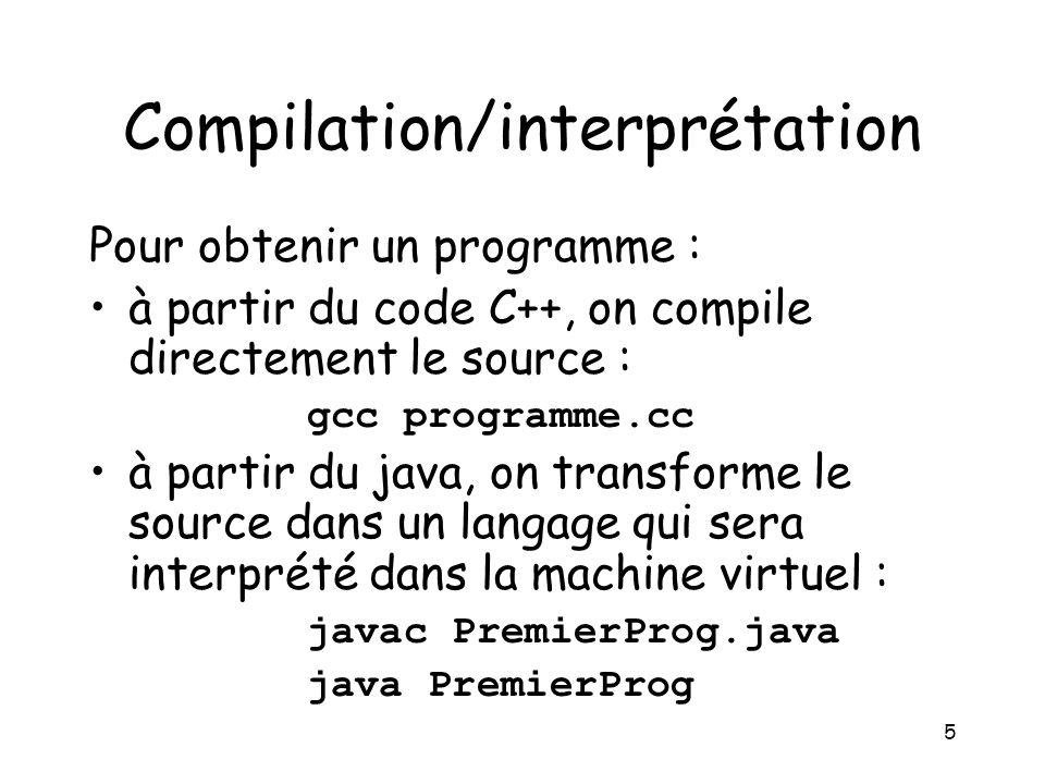 5 Compilation/interprétation Pour obtenir un programme : à partir du code C++, on compile directement le source : gcc programme.cc à partir du java, on transforme le source dans un langage qui sera interprété dans la machine virtuel : javac PremierProg.java java PremierProg