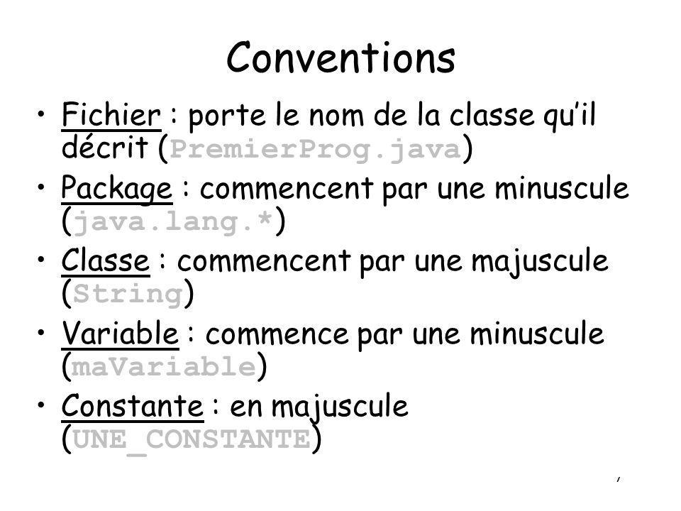 7 Conventions Fichier : porte le nom de la classe quil décrit ( PremierProg.java ) Package : commencent par une minuscule ( java.lang.* ) Classe : com