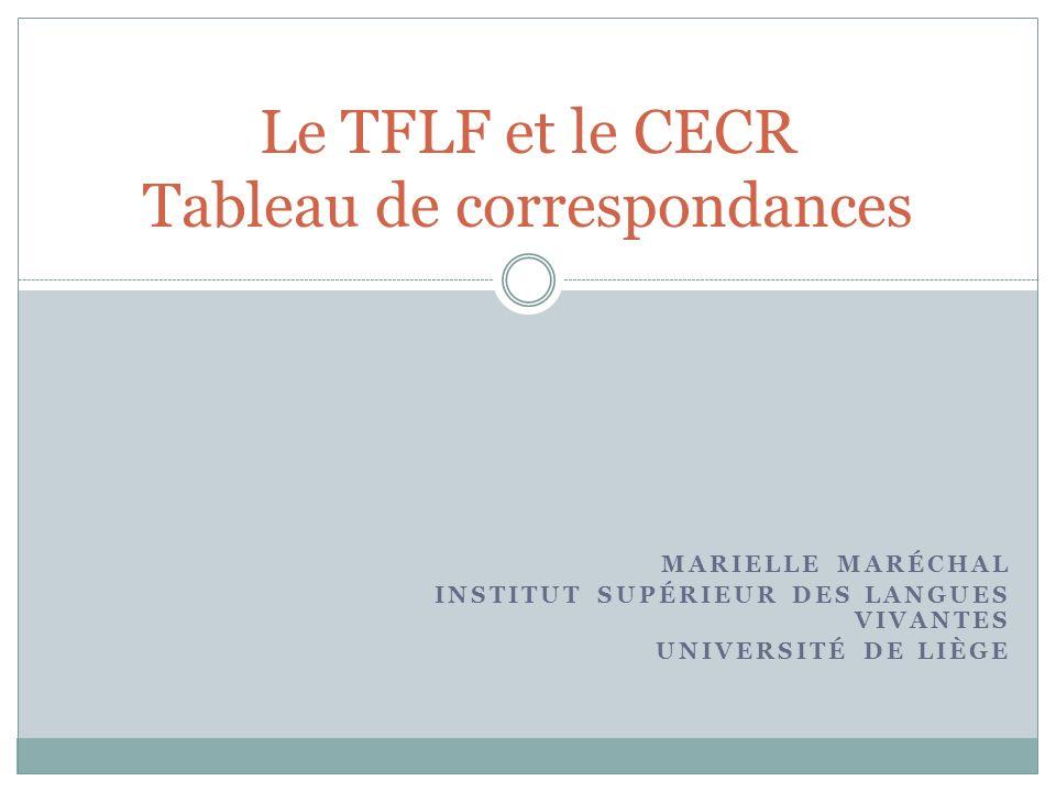MARIELLE MARÉCHAL INSTITUT SUPÉRIEUR DES LANGUES VIVANTES UNIVERSITÉ DE LIÈGE Le TFLF et le CECR Tableau de correspondances