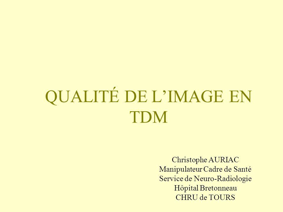 QUALITÉ DE LIMAGE EN TDM Christophe AURIAC Manipulateur Cadre de Santé Service de Neuro-Radiologie Hôpital Bretonneau CHRU de TOURS