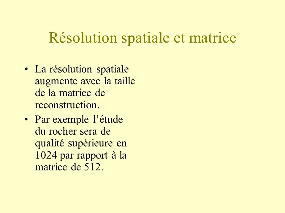 Résolution spatiale et matrice La résolution spatiale augmente avec la taille de la matrice de reconstruction. Par exemple létude du rocher sera de qu