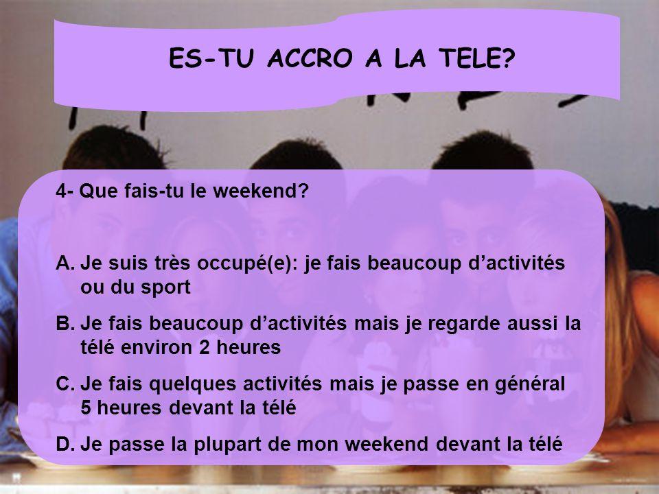 ES-TU ACCRO A LA TELE? 4- Que fais-tu le weekend? A.Je suis très occupé(e): je fais beaucoup dactivités ou du sport B.Je fais beaucoup dactivités mais