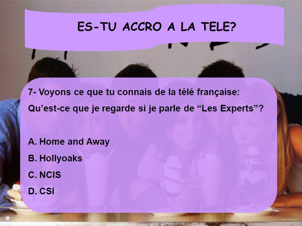 ES-TU ACCRO A LA TELE? 7- Voyons ce que tu connais de la télé française: Quest-ce que je regarde si je parle de Les Experts? A.Home and Away B.Hollyoa