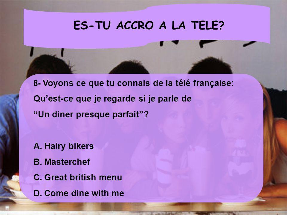 ES-TU ACCRO A LA TELE? 8- Voyons ce que tu connais de la télé française: Quest-ce que je regarde si je parle de Un diner presque parfait? A.Hairy bike