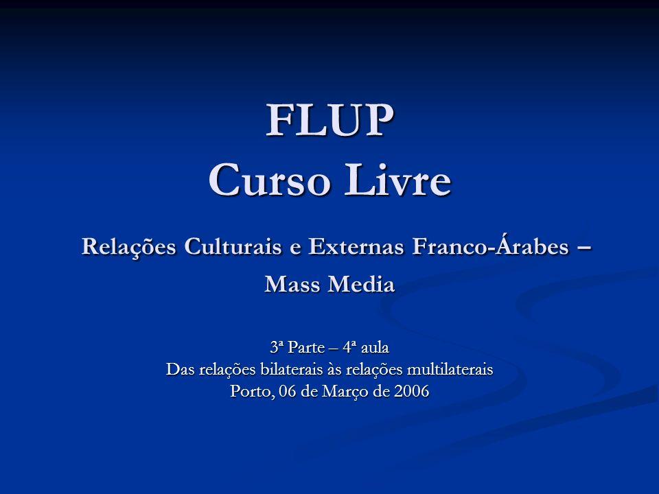 FLUP Curso Livre Relações Culturais e Externas Franco-Árabes – Mass Media 3ª Parte – 4ª aula Das relações bilaterais às relações multilaterais Porto, 06 de Março de 2006
