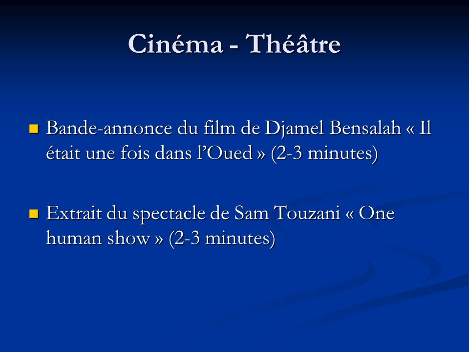 Cinéma - Théâtre Bande-annonce du film de Djamel Bensalah « Il était une fois dans lOued » (2-3 minutes) Bande-annonce du film de Djamel Bensalah « Il était une fois dans lOued » (2-3 minutes) Extrait du spectacle de Sam Touzani « One human show » (2-3 minutes) Extrait du spectacle de Sam Touzani « One human show » (2-3 minutes)
