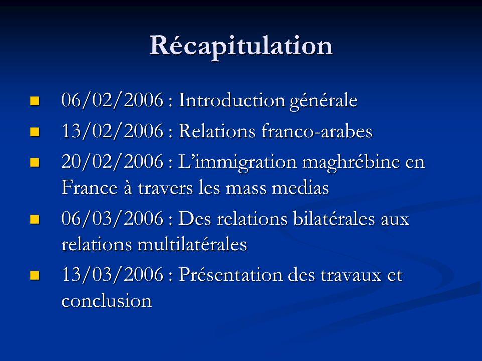 Récapitulation 06/02/2006 : Introduction générale 06/02/2006 : Introduction générale 13/02/2006 : Relations franco-arabes 13/02/2006 : Relations franco-arabes 20/02/2006 : Limmigration maghrébine en France à travers les mass medias 20/02/2006 : Limmigration maghrébine en France à travers les mass medias 06/03/2006 : Des relations bilatérales aux relations multilatérales 06/03/2006 : Des relations bilatérales aux relations multilatérales 13/03/2006 : Présentation des travaux et conclusion 13/03/2006 : Présentation des travaux et conclusion