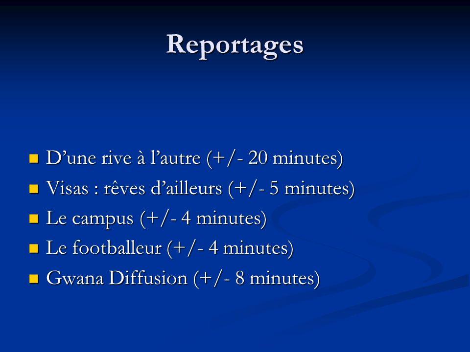 Reportages Dune rive à lautre (+/- 20 minutes) Dune rive à lautre (+/- 20 minutes) Visas : rêves dailleurs (+/- 5 minutes) Visas : rêves dailleurs (+/- 5 minutes) Le campus (+/- 4 minutes) Le campus (+/- 4 minutes) Le footballeur (+/- 4 minutes) Le footballeur (+/- 4 minutes) Gwana Diffusion (+/- 8 minutes) Gwana Diffusion (+/- 8 minutes)