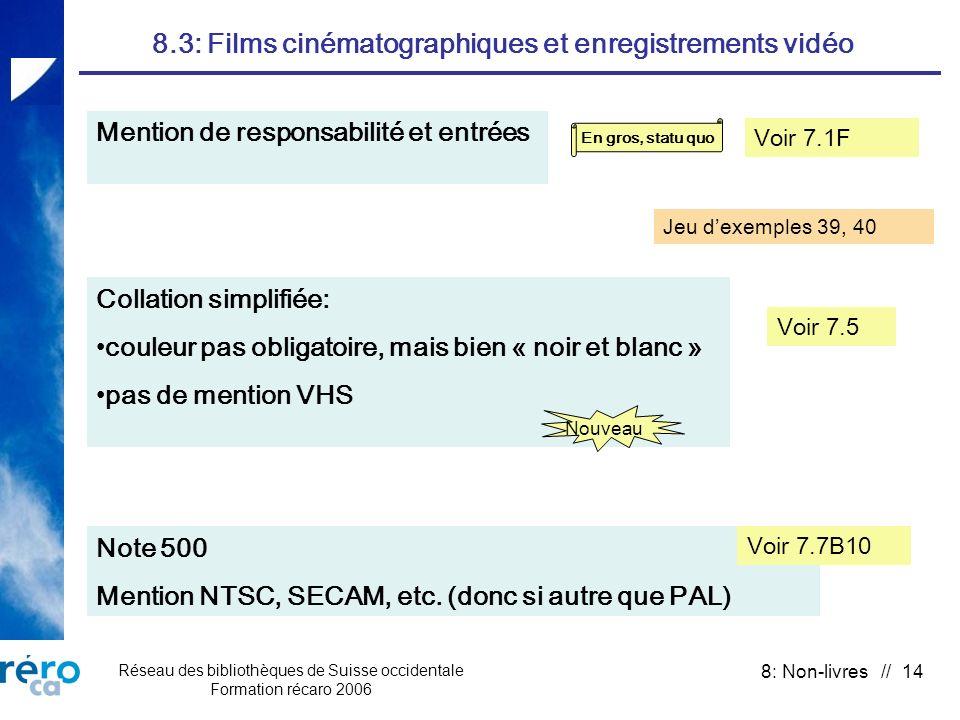 Réseau des bibliothèques de Suisse occidentale Formation récaro 2006 8: Non-livres // 14 8.3: Films cinématographiques et enregistrements vidéo Mention de responsabilité et entrées En gros, statu quo Voir 7.1F Collation simplifiée: couleur pas obligatoire, mais bien « noir et blanc » pas de mention VHS Nouveau Note 500 Mention NTSC, SECAM, etc.