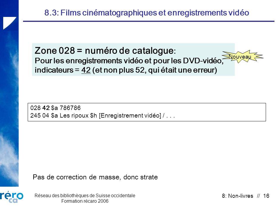 Réseau des bibliothèques de Suisse occidentale Formation récaro 2006 8: Non-livres // 16 8.3: Films cinématographiques et enregistrements vidéo Zone 028 = numéro de catalogue : Pour les enregistrements vidéo et pour les DVD-vidéo, indicateurs = 42 (et non plus 52, qui était une erreur) Nouveau Pas de correction de masse, donc strate 028 42 $a 786786 245 04 $a Les ripoux $h [Enregistrement vidéo] /...