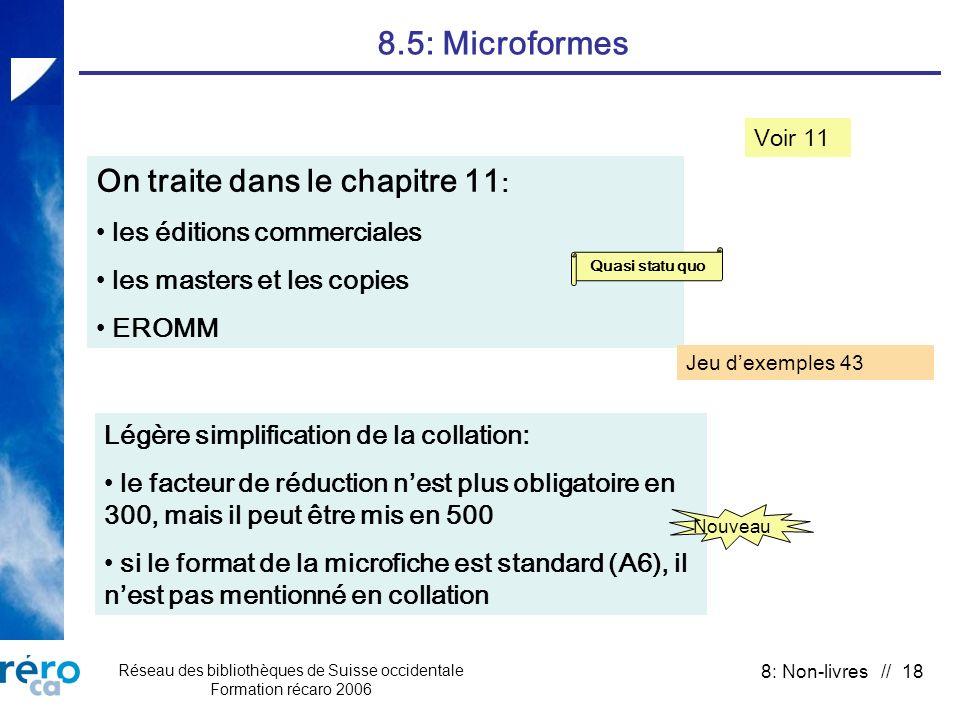 Réseau des bibliothèques de Suisse occidentale Formation récaro 2006 8: Non-livres // 18 8.5: Microformes Voir 11 On traite dans le chapitre 11 : les éditions commerciales les masters et les copies EROMM Légère simplification de la collation: le facteur de réduction nest plus obligatoire en 300, mais il peut être mis en 500 si le format de la microfiche est standard (A6), il nest pas mentionné en collation Quasi statu quo Nouveau Jeu dexemples 43