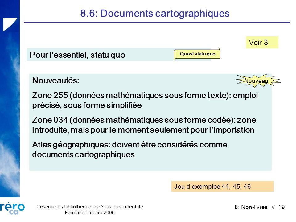 Réseau des bibliothèques de Suisse occidentale Formation récaro 2006 8: Non-livres // 19 8.6: Documents cartographiques Voir 3 Pour lessentiel, statu quo Quasi statu quo Nouveautés: Zone 255 (données mathématiques sous forme texte): emploi précisé, sous forme simplifiée Zone 034 (données mathématiques sous forme codée): zone introduite, mais pour le moment seulement pour limportation Atlas géographiques: doivent être considérés comme documents cartographiques Nouveau Jeu dexemples 44, 45, 46
