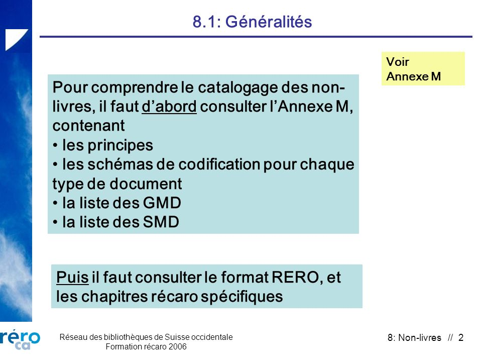 Réseau des bibliothèques de Suisse occidentale Formation récaro 2006 8: Non-livres // 2 8.1: Généralités Voir Annexe M Pour comprendre le catalogage des non- livres, il faut dabord consulter lAnnexe M, contenant les principes les schémas de codification pour chaque type de document la liste des GMD la liste des SMD Puis il faut consulter le format RERO, et les chapitres récaro spécifiques