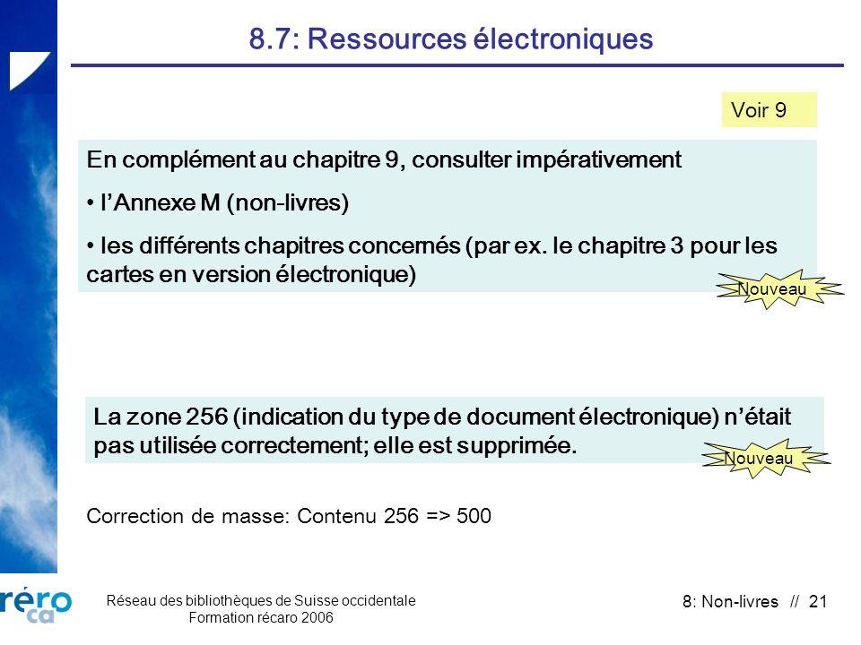 Réseau des bibliothèques de Suisse occidentale Formation récaro 2006 8: Non-livres // 21 8.7: Ressources électroniques Voir 9 En complément au chapitre 9, consulter impérativement lAnnexe M (non-livres) les différents chapitres concernés (par ex.
