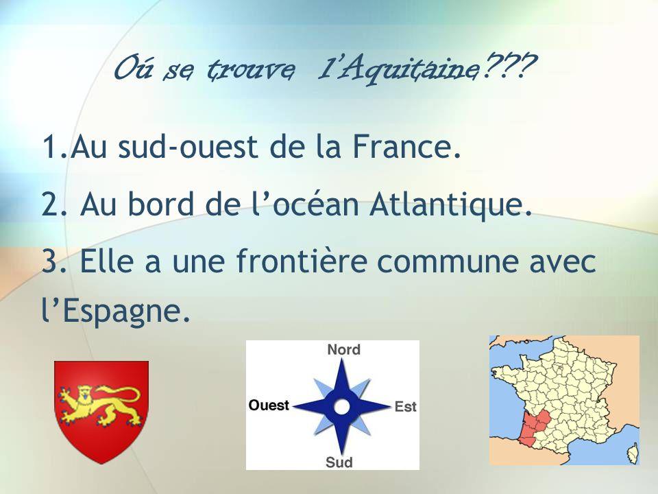 Oú se trouve lAquitaine??? 1.Au sud-ouest de la France. 2. Au bord de locéan Atlantique. 3. Elle a une frontière commune avec lEspagne.