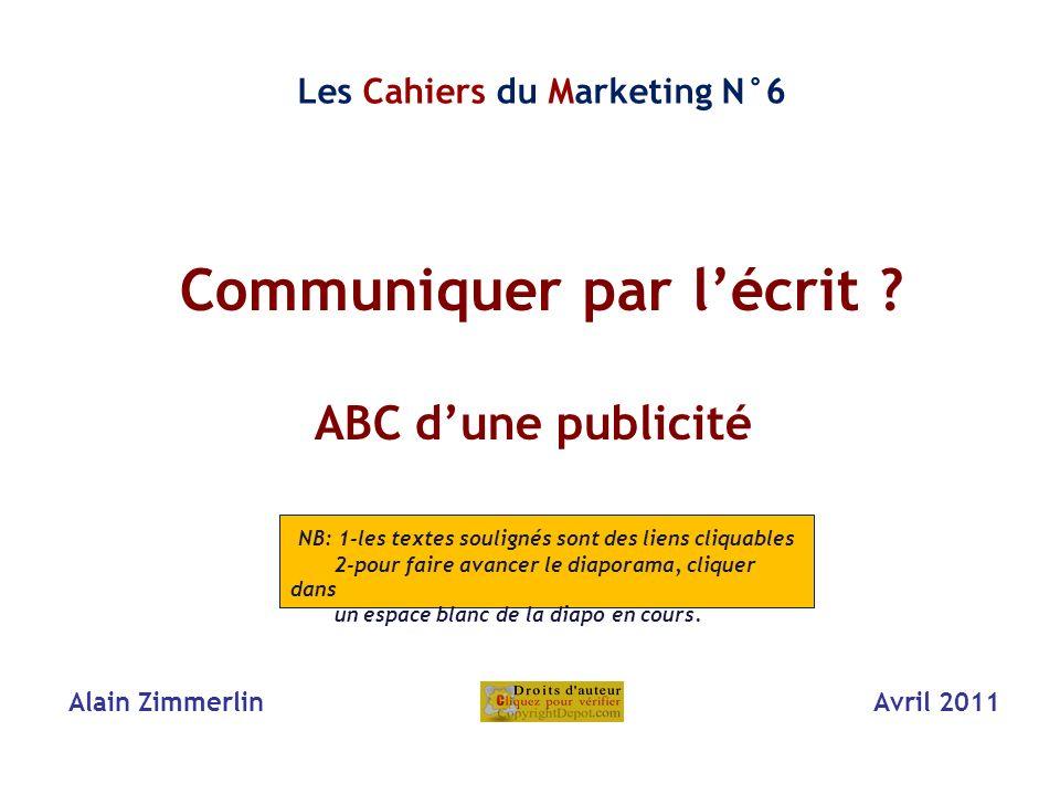 Communiquer par lécrit ? i ABC dune publicité Alain Zimmerlin Avril 2011 Les Cahiers du Marketing N°6 NB: 1-les textes soulignés sont des liens cliqua