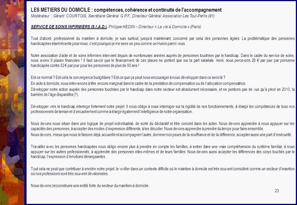 LES METIERS DU DOMICILE : compétences, cohérence et continuité de laccompagnement Modérateur : Gérard COURTOIS, Secrétaire Général G.P.F., Directeur G