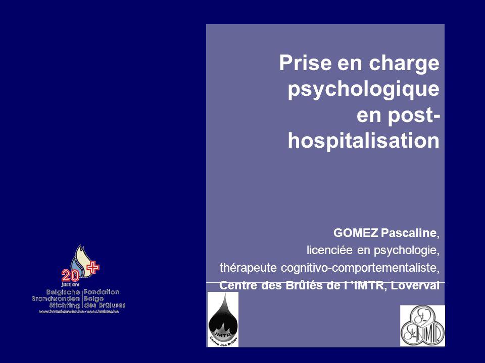 Prise en charge psychologique en post- hospitalisation GOMEZ Pascaline, licenciée en psychologie, thérapeute cognitivo-comportementaliste, Centre des Brûlés de l IMTR, Loverval