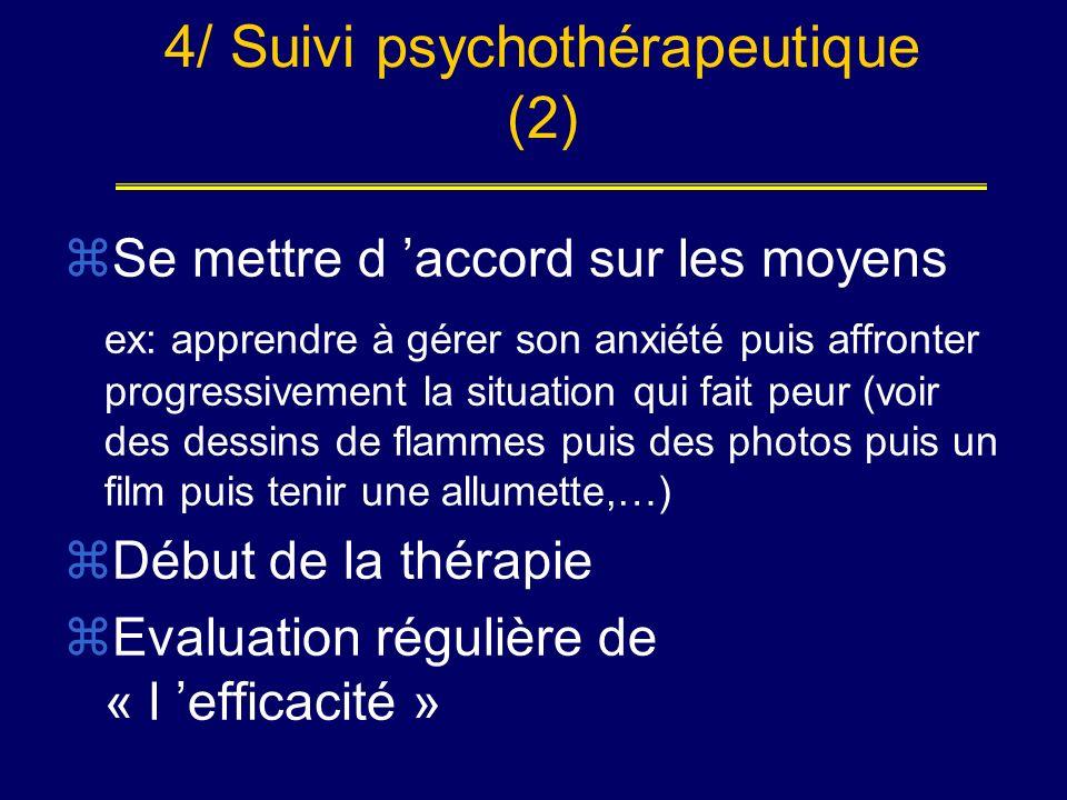 4/ Suivi psychothérapeutique (2) Se mettre d accord sur les moyens ex: apprendre à gérer son anxiété puis affronter progressivement la situation qui f