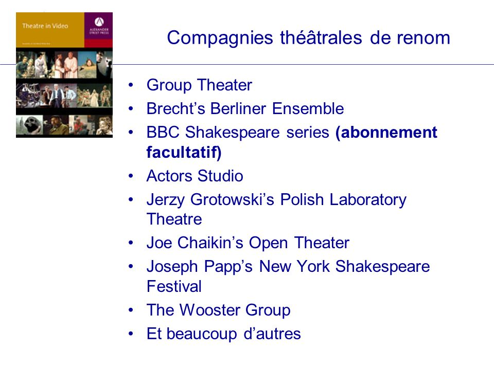 Compagnies théâtrales de renom Group Theater Brechts Berliner Ensemble BBC Shakespeare series (abonnement facultatif) Actors Studio Jerzy Grotowskis P