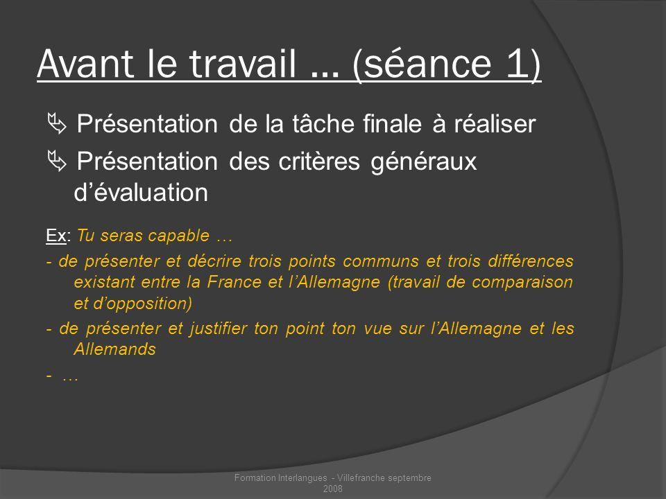Avant le travail … (séance 1) Présentation de la tâche finale à réaliser Présentation des critères généraux dévaluation Ex: Tu seras capable … - de pr