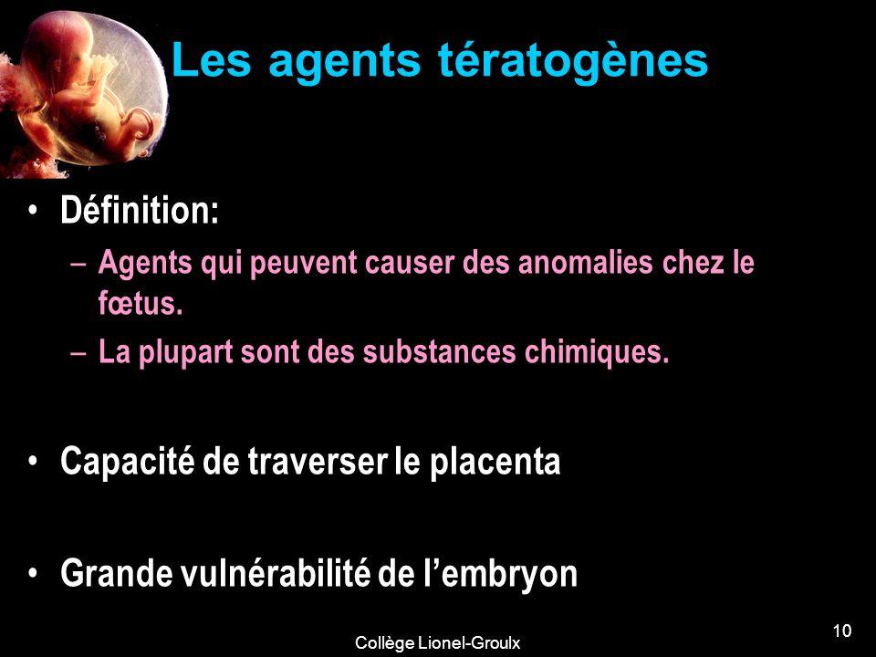 Collège Lionel-Groulx 10 Les agents tératogènes Définition: – Agents qui peuvent causer des anomalies chez le fœtus. – La plupart sont des substances