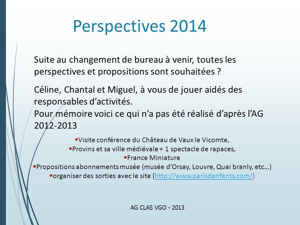 Perspectives 2014 AG CLAS VGO - 2013 Suite au changement de bureau à venir, toutes les perspectives et propositions sont souhaitées ? Céline, Chantal
