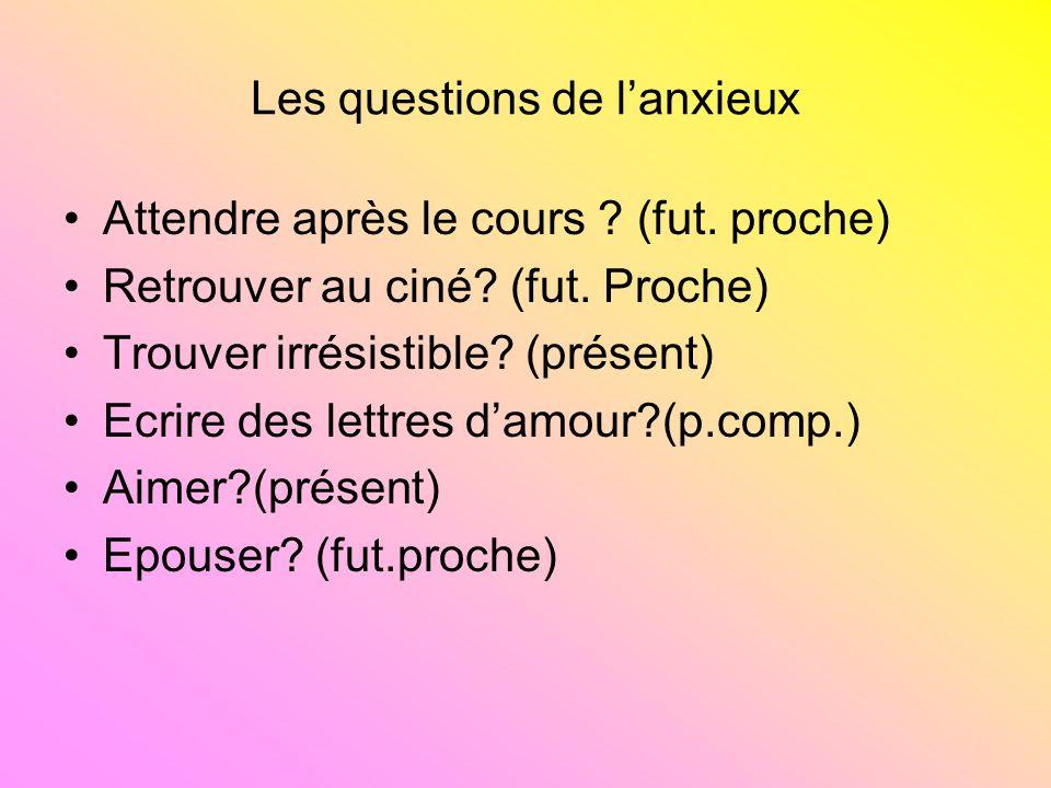 Les questions de lanxieux Attendre après le cours ? (fut. proche) Retrouver au ciné? (fut. Proche) Trouver irrésistible? (présent) Ecrire des lettres