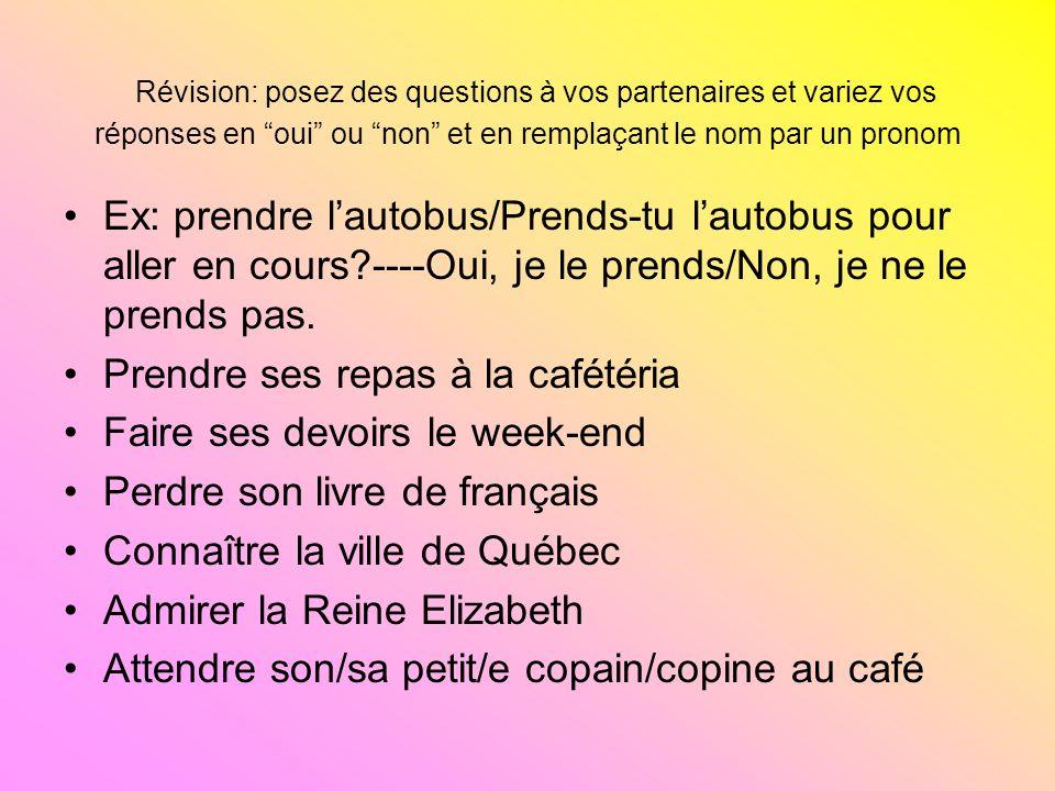 Révision: posez des questions à vos partenaires et variez vos réponses en oui ou non et en remplaçant le nom par un pronom Ex: prendre lautobus/Prends