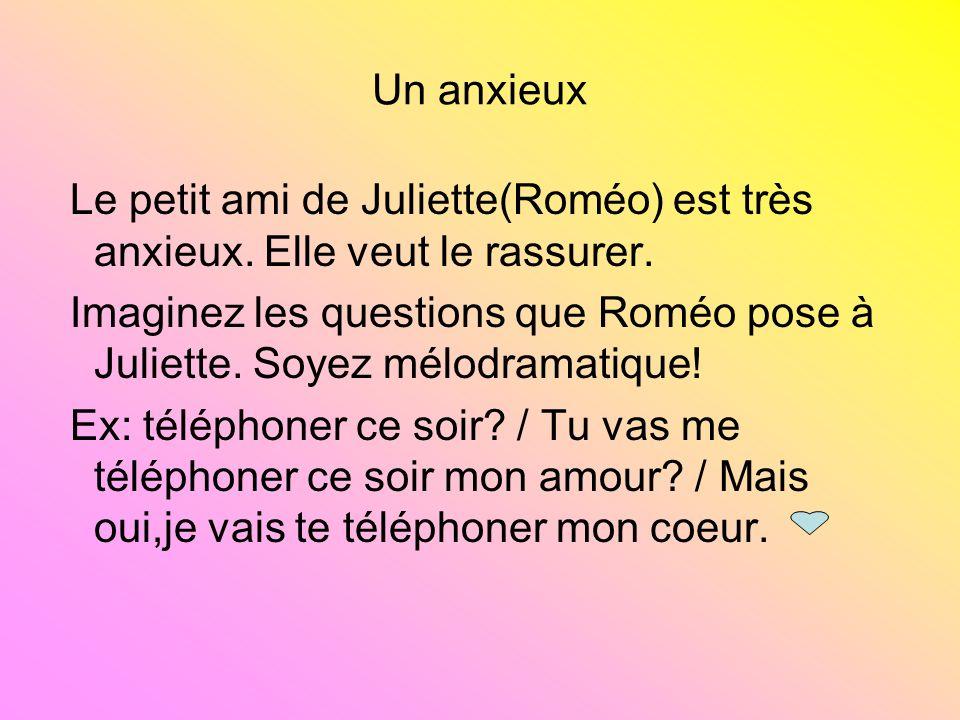 Un anxieux Le petit ami de Juliette(Roméo) est très anxieux. Elle veut le rassurer. Imaginez les questions que Roméo pose à Juliette. Soyez mélodramat