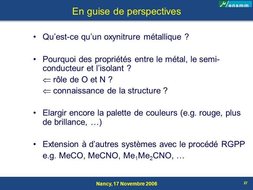 Nancy, 17 Novembre 2006 27 En guise de perspectives Quest-ce quun oxynitrure métallique ? Pourquoi des propriétés entre le métal, le semi- conducteur