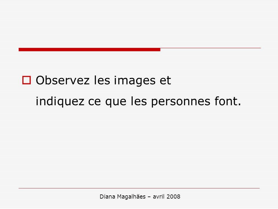Observez les images et indiquez ce que les personnes font. Diana Magalhães – avril 2008