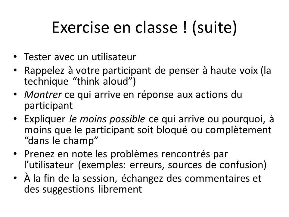 Exercise en classe ! (suite) Tester avec un utilisateur Rappelez à votre participant de penser à haute voix (la technique think aloud) Montrer ce qui