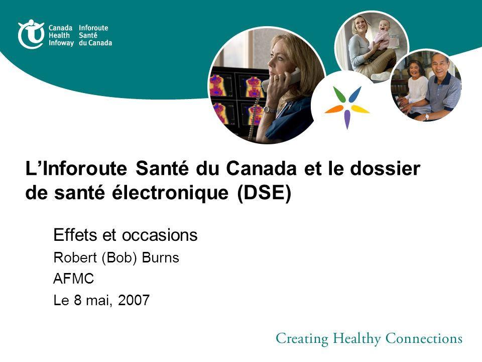 LInforoute Santé du Canada et le dossier de santé électronique (DSE) Effets et occasions Robert (Bob) Burns AFMC Le 8 mai, 2007