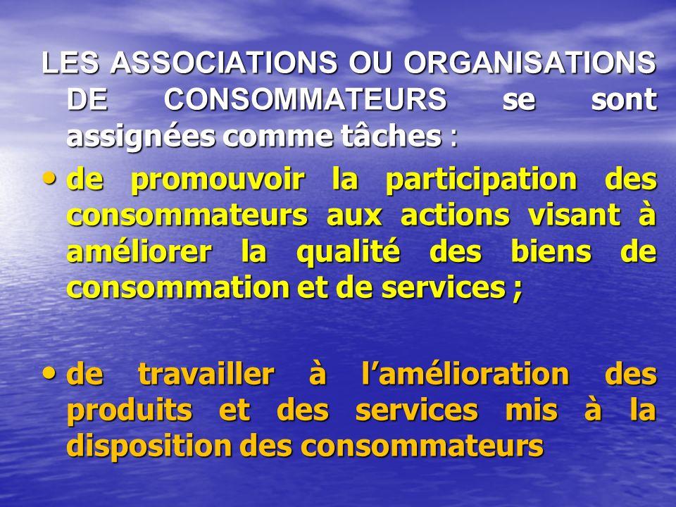 LES ASSOCIATIONS OU ORGANISATIONS DE CONSOMMATEURS se sont assignées comme tâches : de promouvoir la participation des consommateurs aux actions visant à améliorer la qualité des biens de consommation et de services ; de promouvoir la participation des consommateurs aux actions visant à améliorer la qualité des biens de consommation et de services ; de travailler à lamélioration des produits et des services mis à la disposition des consommateurs de travailler à lamélioration des produits et des services mis à la disposition des consommateurs