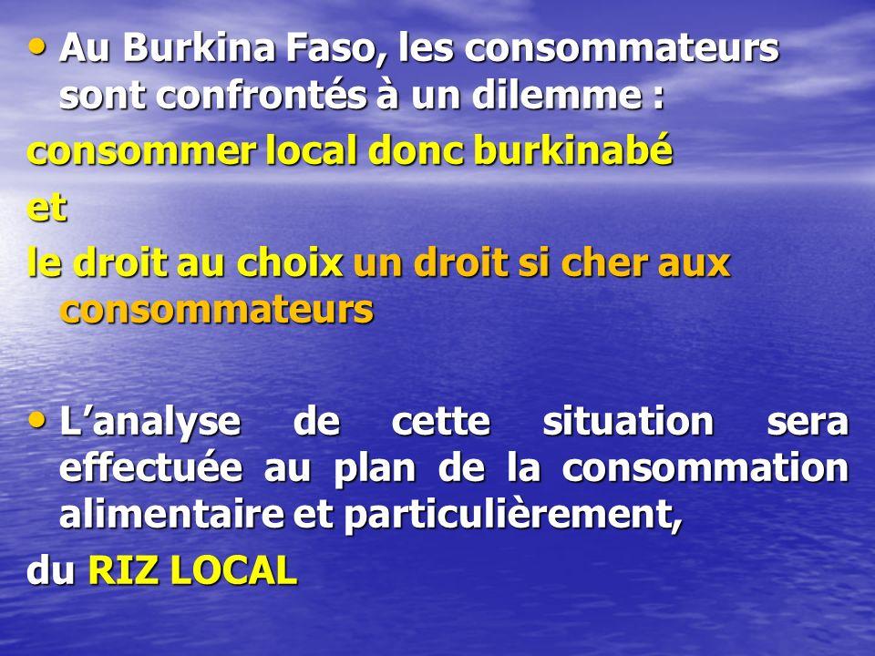 Au Burkina Faso, les consommateurs sont confrontés à un dilemme : Au Burkina Faso, les consommateurs sont confrontés à un dilemme : consommer local donc burkinabé et le droit au choix un droit si cher aux consommateurs Lanalyse de cette situation sera effectuée au plan de la consommation alimentaire et particulièrement, Lanalyse de cette situation sera effectuée au plan de la consommation alimentaire et particulièrement, du RIZ LOCAL