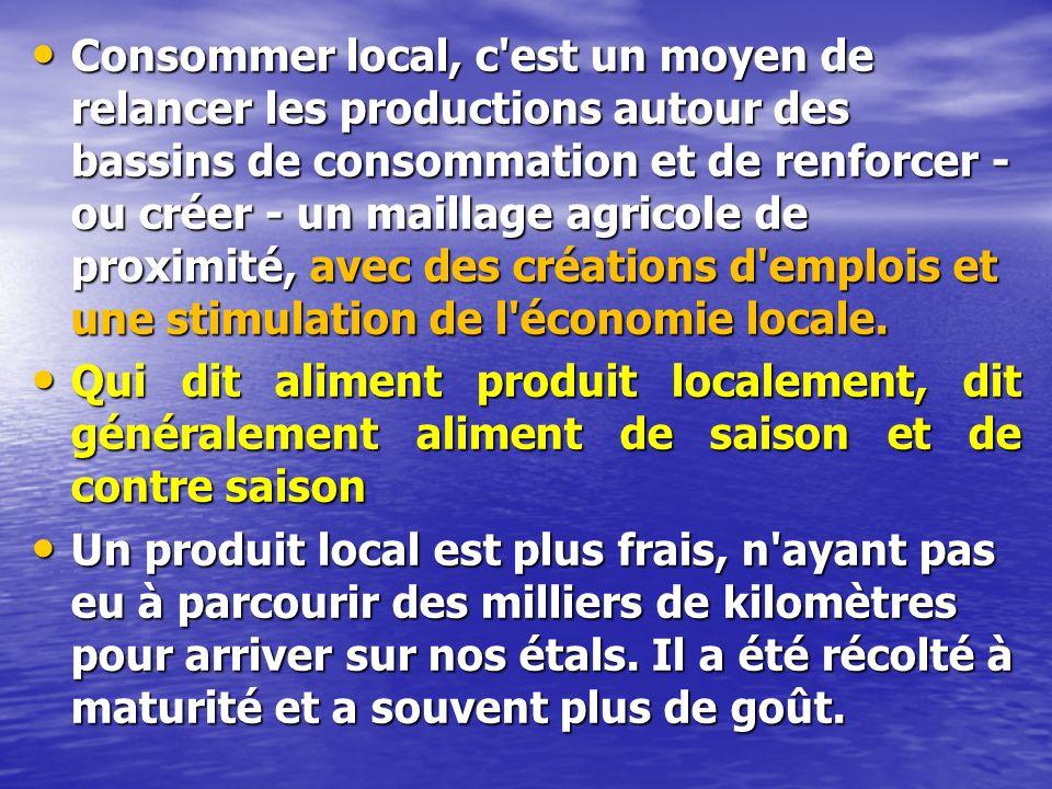 Consommer local, c est un moyen de relancer les productions autour des bassins de consommation et de renforcer - ou créer - un maillage agricole de proximité, avec des créations d emplois et une stimulation de l économie locale.