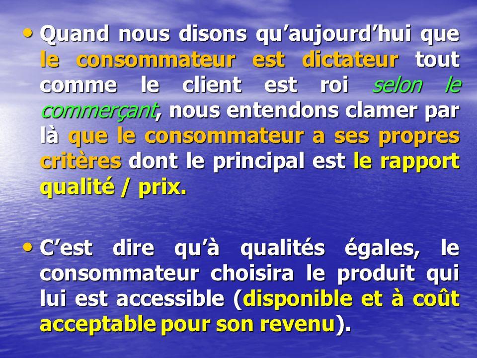Quand nous disons quaujourdhui que le consommateur est dictateur tout comme le client est roi selon le commerçant, nous entendons clamer par là que le consommateur a ses propres critères dont le principal est le rapport qualité / prix.