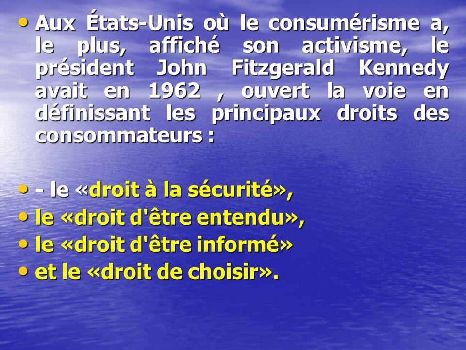 Aux États-Unis où le consumérisme a, le plus, affiché son activisme, le président John Fitzgerald Kennedy avait en 1962, ouvert la voie en définissant les principaux droits des consommateurs : Aux États-Unis où le consumérisme a, le plus, affiché son activisme, le président John Fitzgerald Kennedy avait en 1962, ouvert la voie en définissant les principaux droits des consommateurs : - le «droit à la sécurité», - le «droit à la sécurité», le «droit d être entendu», le «droit d être entendu», le «droit d être informé» le «droit d être informé» et le «droit de choisir».