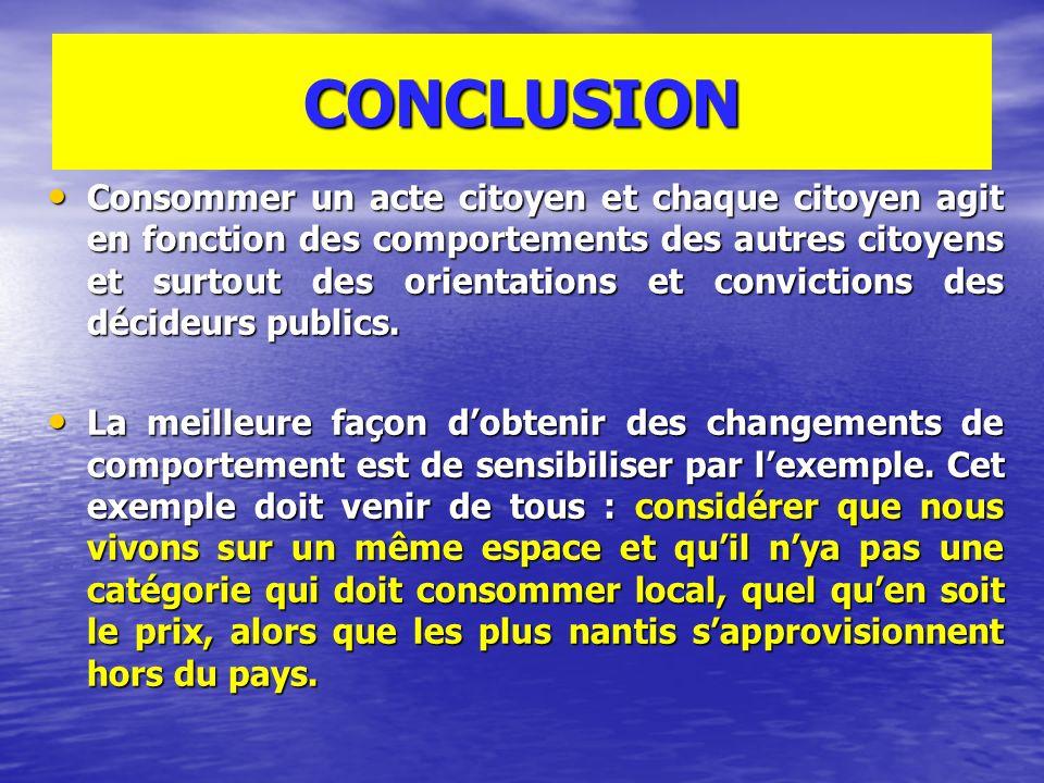 CONCLUSION Consommer un acte citoyen et chaque citoyen agit en fonction des comportements des autres citoyens et surtout des orientations et convictions des décideurs publics.