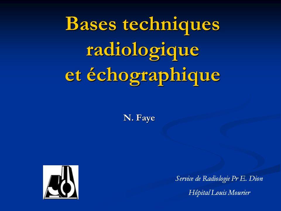 Bases techniques radiologique et échographique N. Faye Service de Radiologie Pr E. Dion Hôpital Louis Mourier