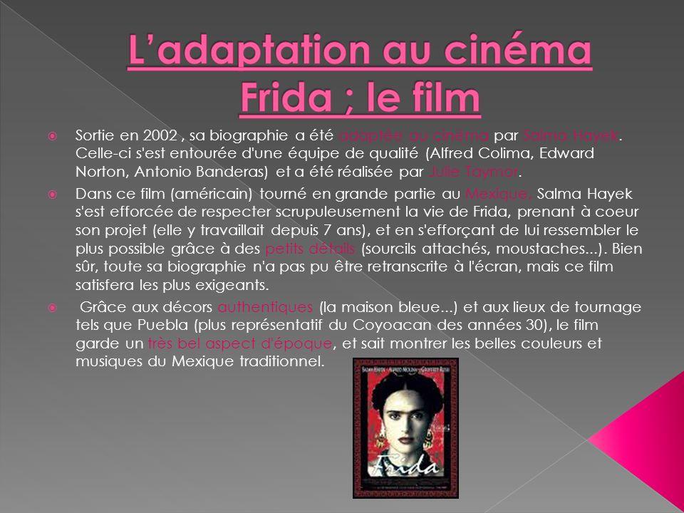 Sortie en 2002, sa biographie a été adaptée au cinéma par Salma Hayek. Celle-ci s'est entourée d'une équipe de qualité (Alfred Colima, Edward Norton,