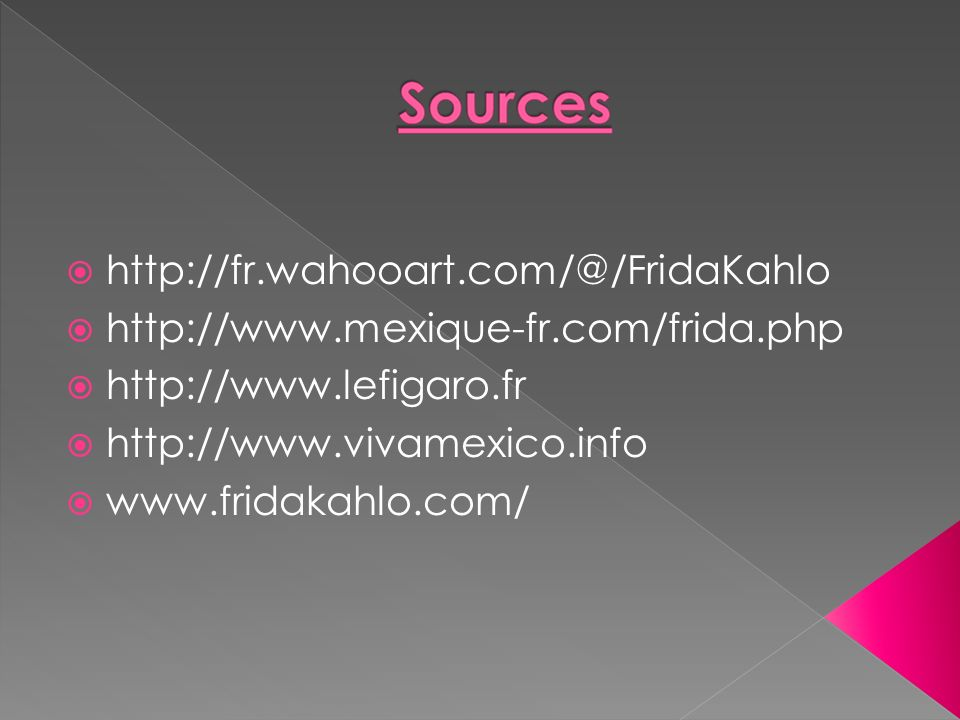 http://fr.wahooart.com/@/FridaKahlo http://www.mexique-fr.com/frida.php http://www.lefigaro.fr http://www.vivamexico.info www.fridakahlo.com/
