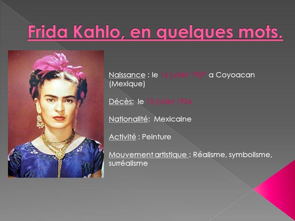 Naissance : le 16 juillet 1907 a Coyoacan (Mexique) Décès: le 13 juillet 1954 Nationalité: Mexicaine Activité : Peinture Mouvement artistique : Réalis