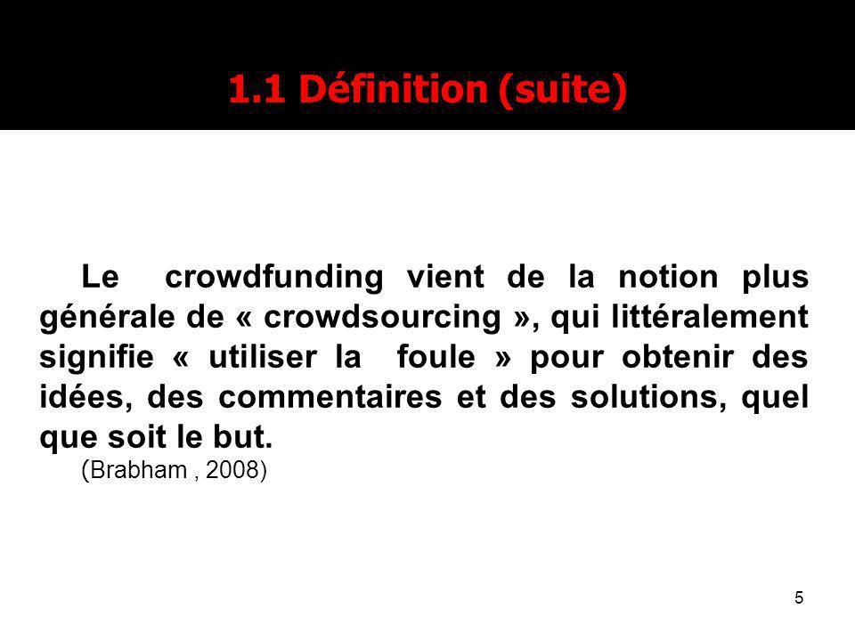 5 1.1 Définition (suite) Le crowdfunding vient de la notion plus générale de « crowdsourcing », qui littéralement signifie « utiliser la foule » pour obtenir des idées, des commentaires et des solutions, quel que soit le but.