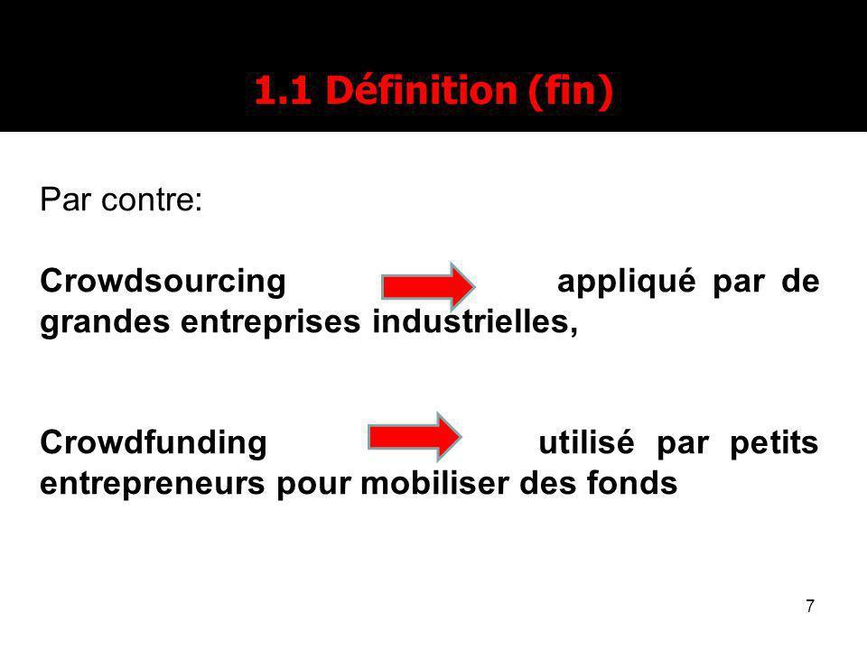 7 1.1 Définition (fin) Par contre: Crowdsourcing appliqué par de grandes entreprises industrielles, Crowdfunding utilisé par petits entrepreneurs pour mobiliser des fonds