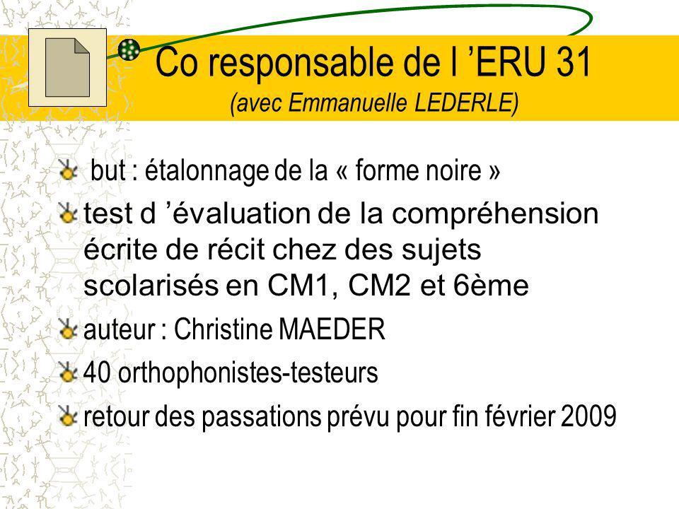 Co responsable de l ERU 31 (avec Emmanuelle LEDERLE) but : étalonnage de la « forme noire » test d évaluation de la compréhension écrite de récit chez des sujets scolarisés en CM1, CM2 et 6ème auteur : Christine MAEDER 40 orthophonistes-testeurs retour des passations prévu pour fin février 2009