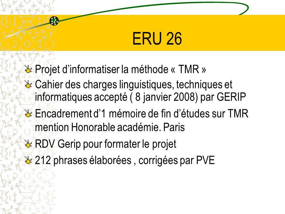 ERU 26 Projet dinformatiser la méthode « TMR » Cahier des charges linguistiques, techniques et informatiques accepté ( 8 janvier 2008) par GERIP Encadrement d1 mémoire de fin détudes sur TMR mention Honorable académie.