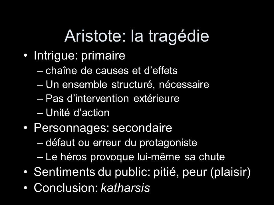 Aristote: la tragédie Intrigue: primaire –chaîne de causes et deffets –Un ensemble structuré, nécessaire –Pas dintervention extérieure –Unité daction