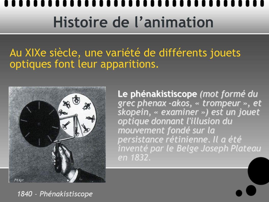 Histoire de lanimation Au XIXe siècle, une variété de différents jouets optiques font leur apparitions. 1840 - Phénakistiscope Le phénakistiscope (mot
